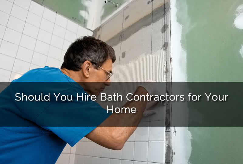Should You Hire Bath Contractors for Your Home