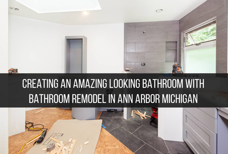 Creating an Amazing Looking Bathroom with Bathroom Remodel in Ann Arbor Michigan