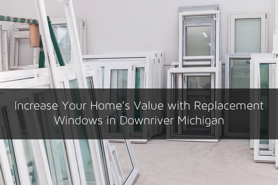 Increase Your Home's Value with Replacement Windows in Downriver Michigan