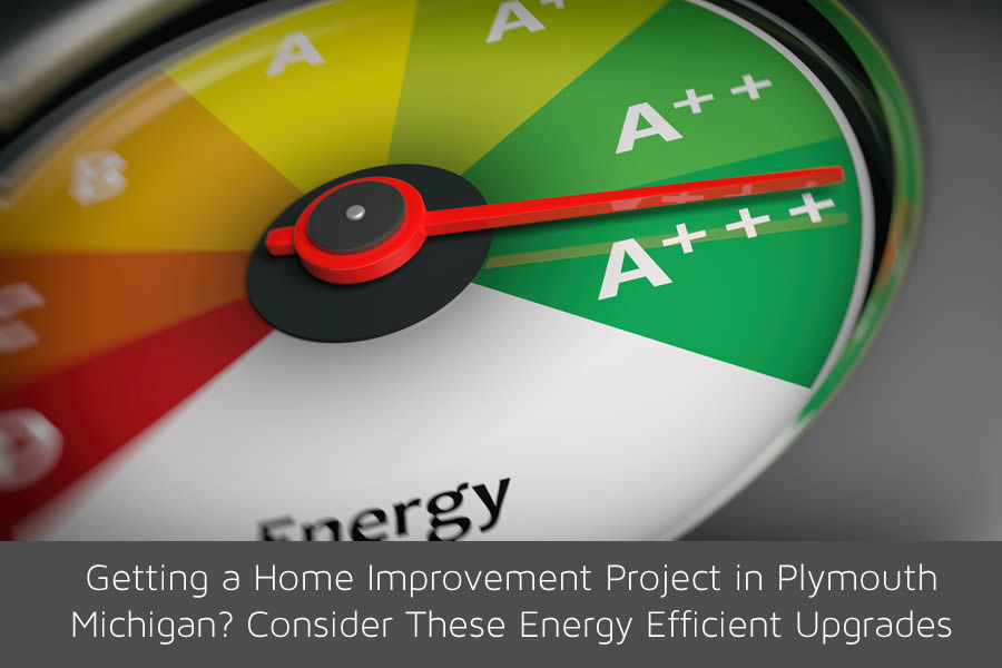 Getting a Home Improvement Project in Plymouth Michigan? Consider These Energy Efficient Upgrades